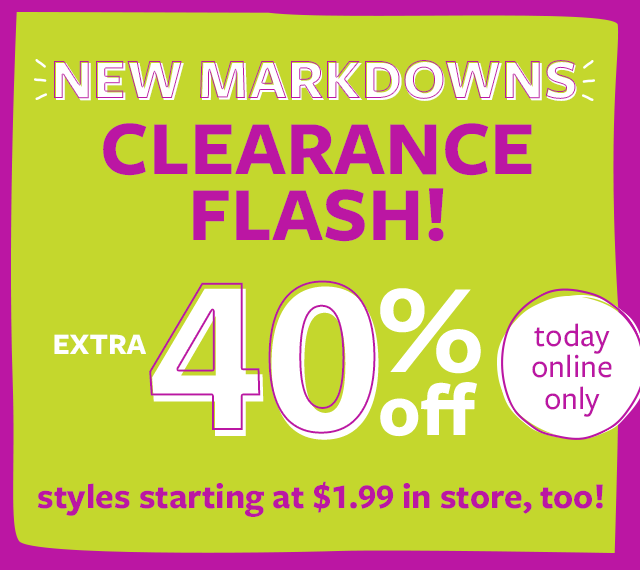 new markdowns | extra 40% off clearance - today online only | styles starting at $1.99 in store too!