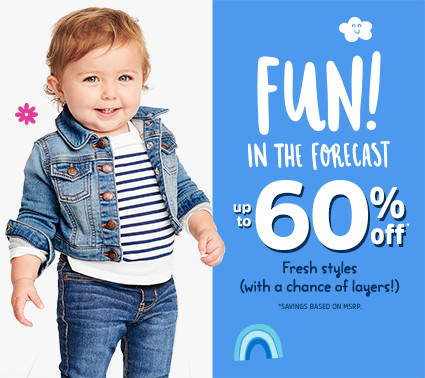 FUN! IN THE FORECAST | up to 60% off* | Fresh styles (with a chance of layers!) | *SAVINGS BASED ON MSRP.