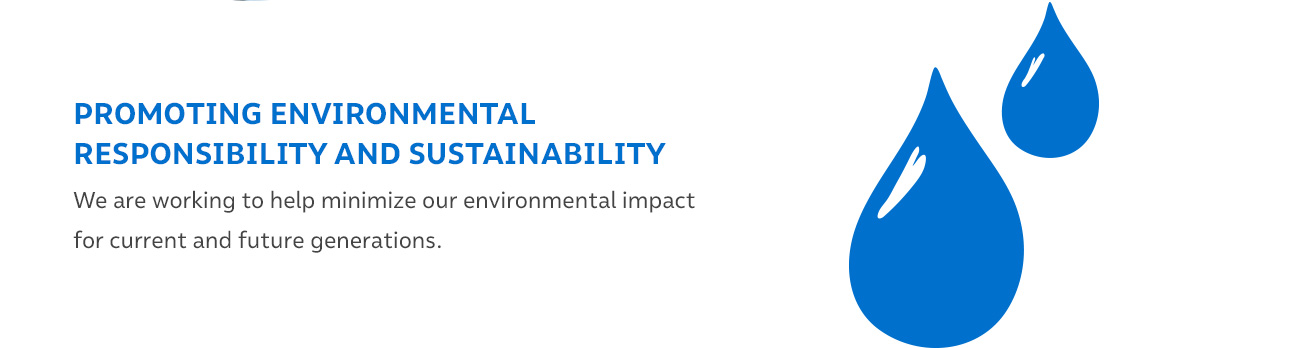 PROMOTING ENVIRONMENTAL RESPONSIBILITY AND SUSTAINABILITY - We are working to help minimize our environmental impact for current and future generations.