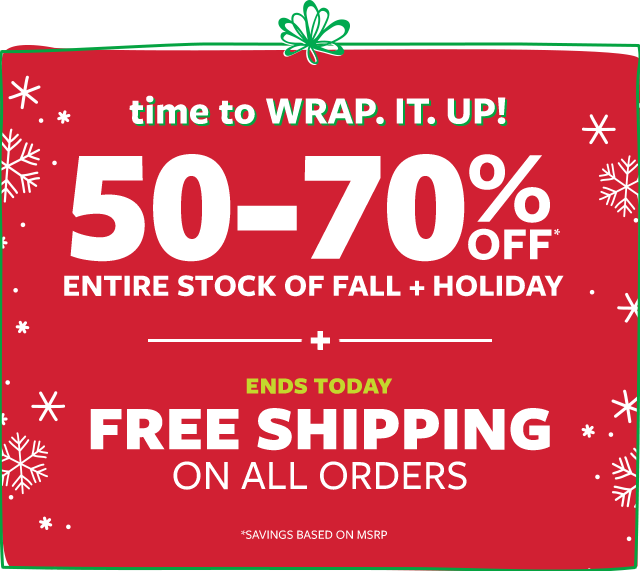 time to wrap it up! 50-70% off msrp entire stock of fall + holiday + free shipping on all orders ends today