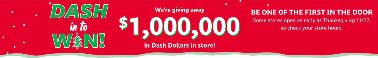 dash in to win! this black friday we're giving away $1,000,000 in dash dollars! check your store hours now