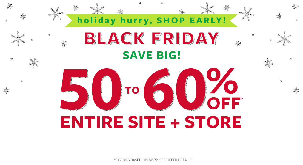 holiday hurry, shop early! black friday save big! 50-60% off msr entire site + store