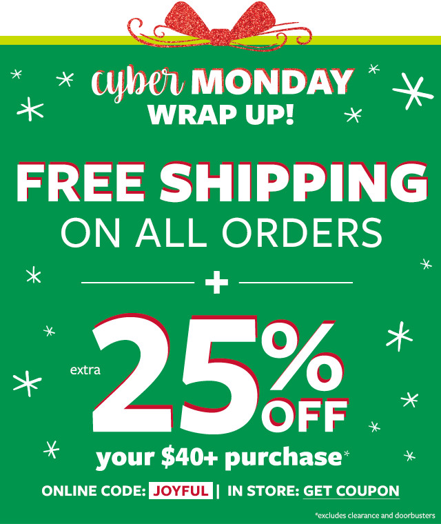 Cyber Monday Wrap Up! Free Shipping on All Orders + extra 25% Off Your $40+ Purchase - Online Code: JOYFUL | In Store: Get Coupon (excludes clearance and doorbusters)