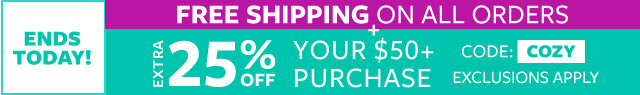 ends today! free shipping on all orders | buy one, get one free cozy fleece | extra 25% off your $50+ purchase code:COZY exclusions apply