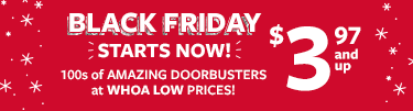 black friday starts now | $3.97 and up | 100s of amazing dorrbusters at whoa low prices!