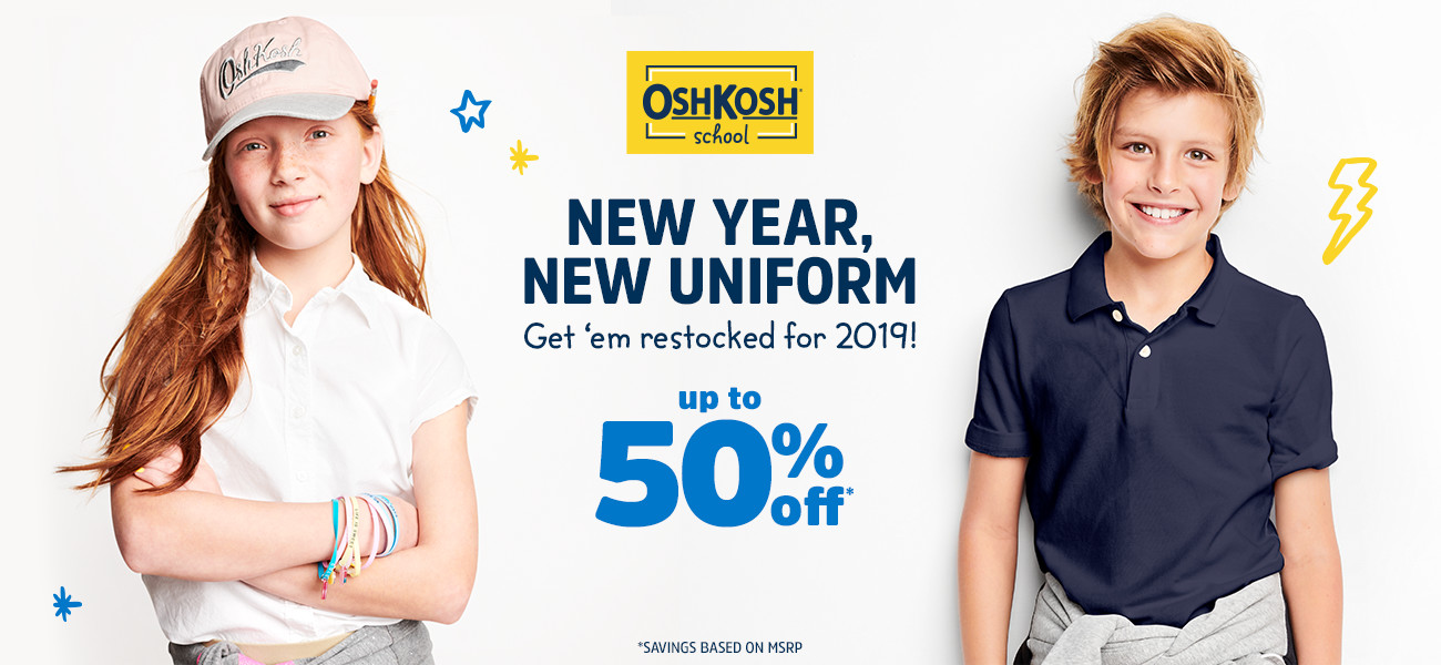 OSHKOSH school | NEW YEAR, NEW UNIFORM | Get 'em restocked for 2019! up to 50% off* | *SAVINGS BASED ON MSRP.