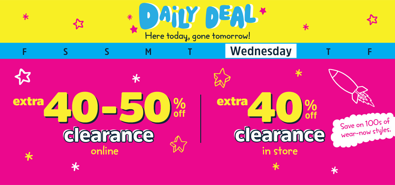Daily Deal - Here today, gone tomorrow! Wednesday - extra 40-50% off clearance online - extra 40% clearance in store | Save on 100s of wear-now styles.