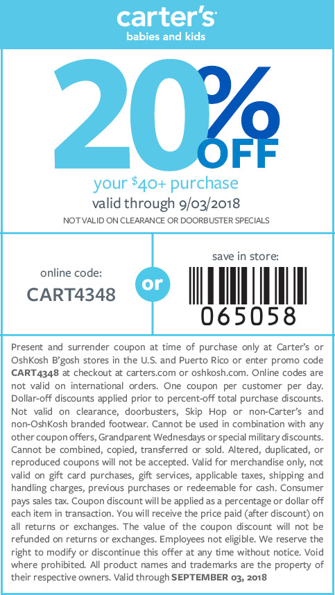 20% off your $40+ purchase valid 7/24/18- 9/3/18 online code: CART4348. NOT VALID ON CLEARANCE, DOORBUSTERS, SKIP HOP OR NON-CARTER'S AND NON-OSHKOSH BRANDED FOOTWEAR.