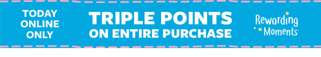 today online only | triple points on entire purchase | rewarding moments
