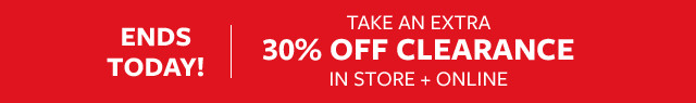 Ends Today! Take an Extra 30% Off Clearance In Store and Online