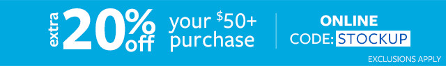 Extra 20% off $50+ Purchase  Online Code: STOCKUP   Exclusions Apply