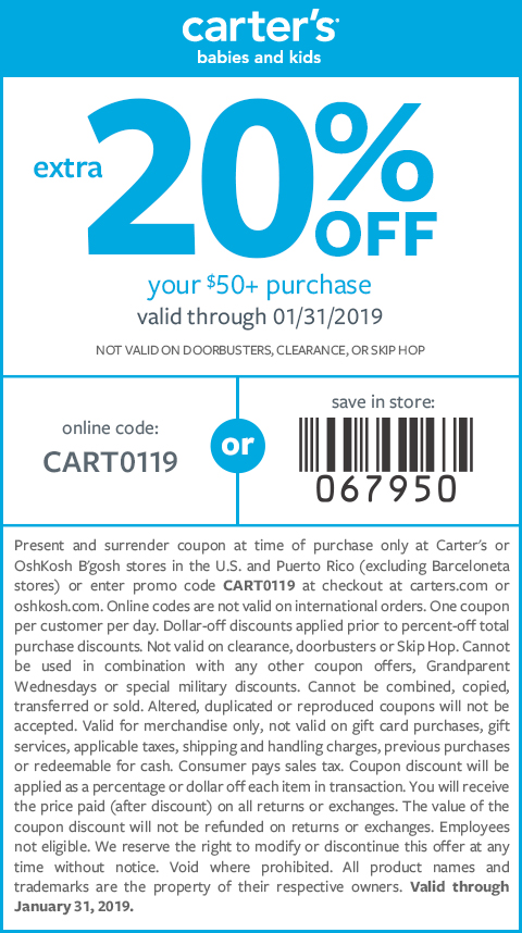 20% off your $50+ purchase valid through 1.31.2019 online code: CART0119. NOT VALID ON CLEARANCE, DOORBUSTERS, SKIP HOP OR NON-CARTER'S AND NON-OSHKOSH BRANDED FOOTWEAR.