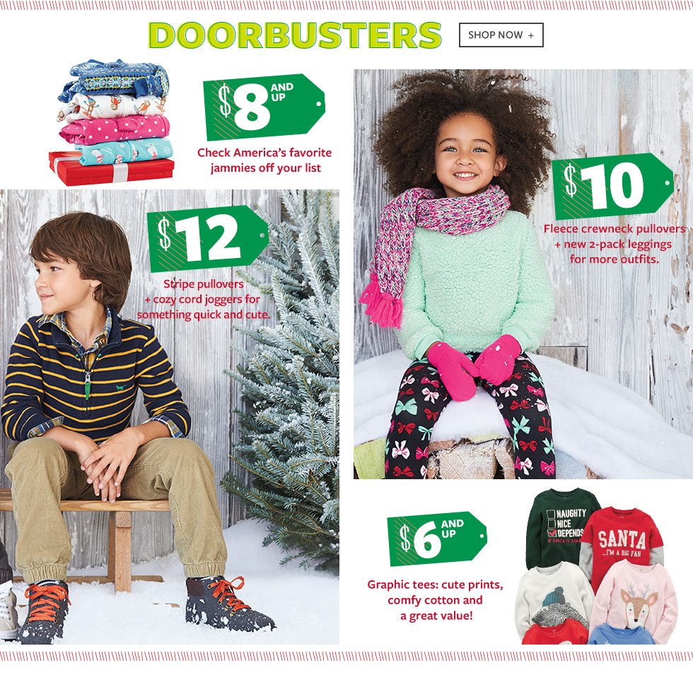 Doorbusters - $8 and up: Check America's favorite jammies off your list - $12: Stripe pullovers + cozy cord joggers for something quick and cute. - $10: Fleece crewneck pullovers + new 2-pack leggings for more outfits. - $6 and up: Graphic tees: cute prints, comfy cotton and a great value!