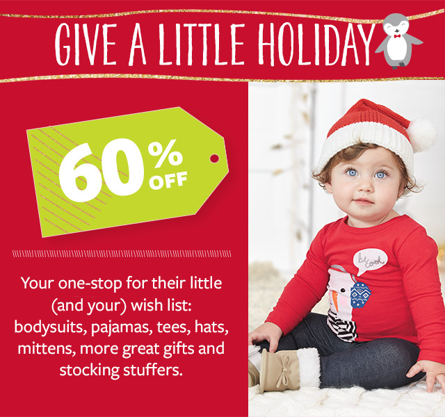Give a little holiday - 60% off - Your one-stop for their little (and your) wish list: bodysuits, pajamas, tees, hats, mittens, more great gifts and stocking stuffers.