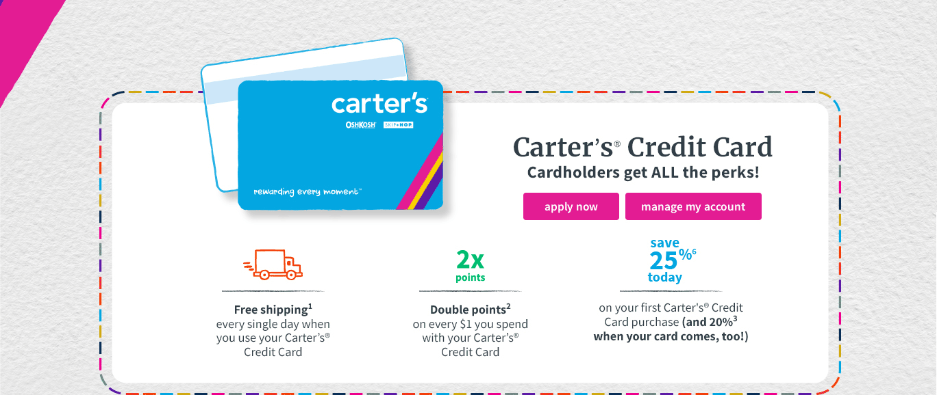 Carter's® Credit Card | Cardholders get ALL the perks! | Free shipping(1) every single day when you use your Carter's® Credit Card | Double points(2) on every $1 you spend with your Carter's® Credit Card | save 25%(6) today on your first Carter's® Credit Card purchase (and 20%(3) when your card comes, too!)
