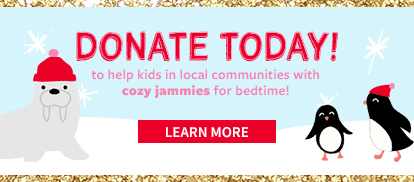 DONATE TODAY! to help kids in local communities with cozy jammies for bedtime! LEARN MORE