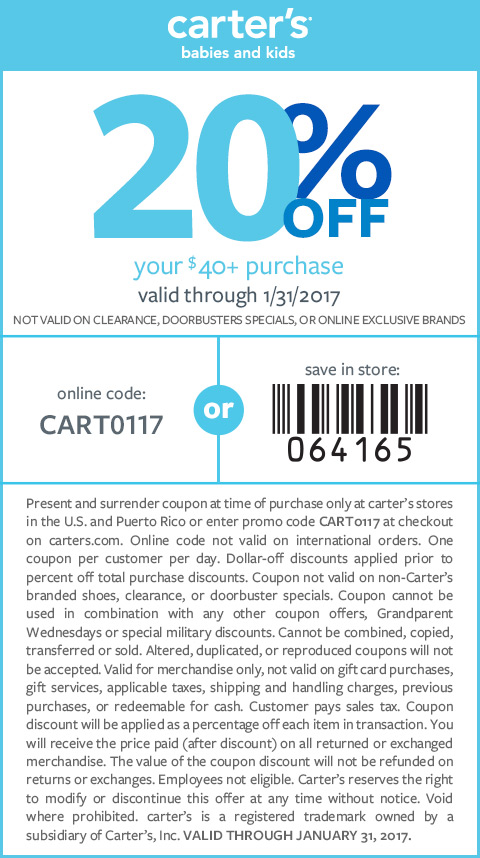 carter's babies and kids. 20% OFF your $40+ purchase. valid through 1/31/2017. NOT VALID ON CLEARANCE, DOORBUSTER SPECIALS, OR ONLINE EXCLUSIVE BRANDS. online code: CART0117 or save in store: barcode 064165