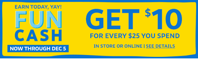 earn today, yay! funcash | get $10 for every $25 you spend now through december 5 in store and online | see details