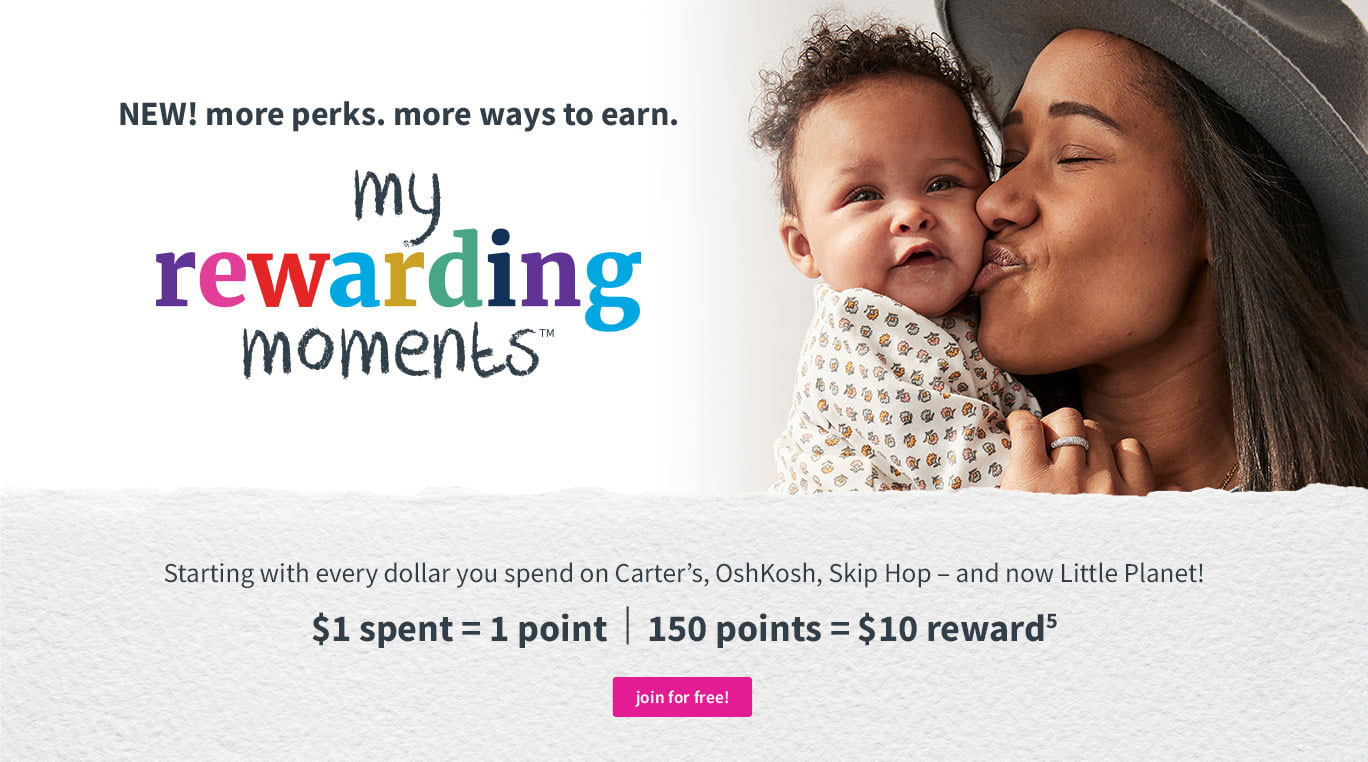 NEW! more perks. moreways to earn. my rewarding moments™ | Starting with every dollar you spend on Carter's, OshKosh, Skip Hop - and now Little Planet! $1 spent = 1 point | 150 points = $10 reward(5)