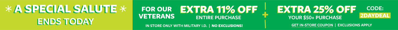 a special salute ends today   for our veterans extra 11% off entire purchase + extra 25% off your $50+ purchase code: 2DAYDEAL   get in store coupon   exclusions apply