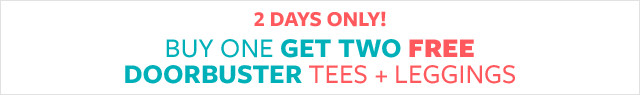 2 Days Only! Buy One Get Two Free Doorbuster Tees + Leggings